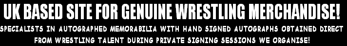 UK BASED SITE FOR GENUINE WRESTLING MERCHANDISE! SPECIALISTS IN AUTOGRAPHED MEMORABILIA WITH HAND SIGNED AUTOGRAPHS OBTAINED DIRECT FROM WRESTLING TALENT DURING PRIVATE SIGNING SESSIONS WE ORGANISE!