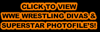 CLICK TO VIEW WWE WRESTLING DIVAS & SUPERSTAR PHOTOFILE'S!