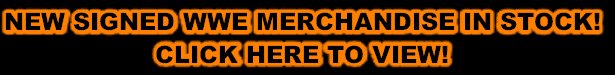 NEW SIGNED WWE MERCHANDISE IN STOCK! CLICK HERE TO VIEW!